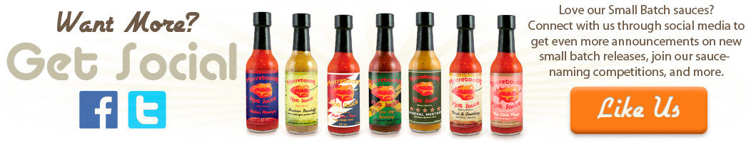 Like us on Facebook or follow us on Twitter to be the first to know about our small batch hot sauce releases, participate in our naming competitions, and much more!